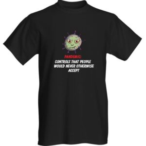 PANDEMIC: CONTROLS THAT PEOPLE WOULD NEVER OTHERWISE ACCEPT PLANDEMIC T-SHIRT