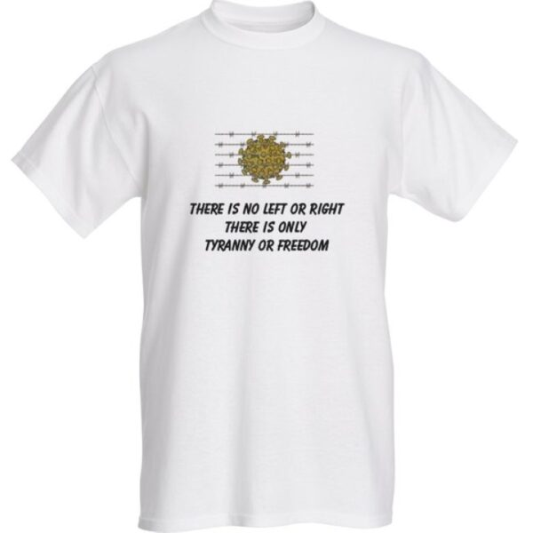 THERE IS NO LEFT OR RIGHT - THERE IS ONLY TYRANNY AND FREEDOM PLANDEMIC T-SHIRT